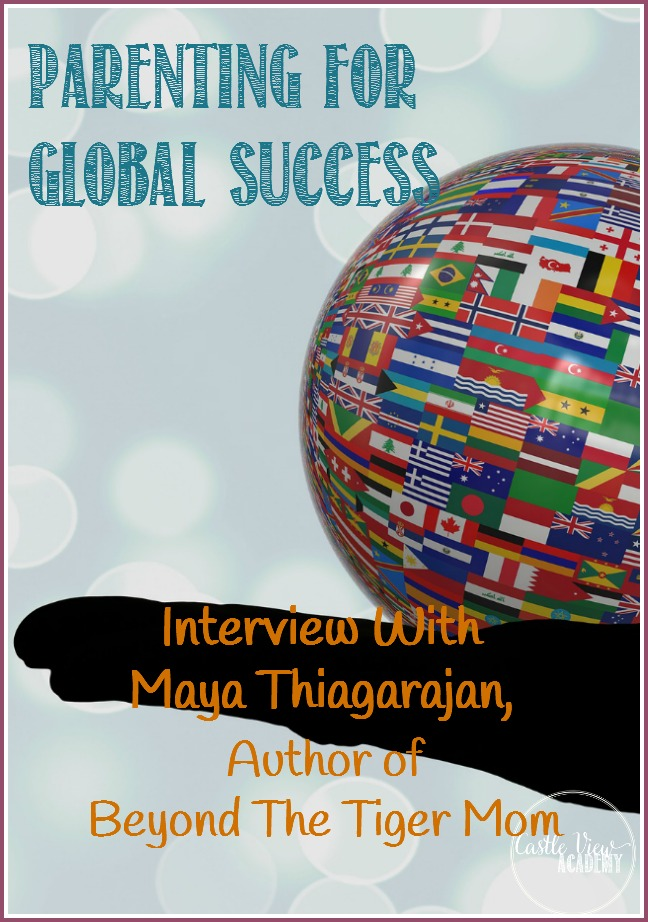Parenting for Global Success; Interview With Maya Thiagarajan, author of Beyond The Tiger Mom for Castle View Academy